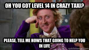oh you got level 14 in crazy taxi? please, tell me hows that going to help you in life