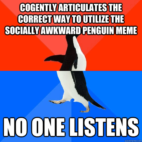 cogently articulates the correct way to utilize the socially awkward penguin meme No one listens - cogently articulates the correct way to utilize the socially awkward penguin meme No one listens  Misc