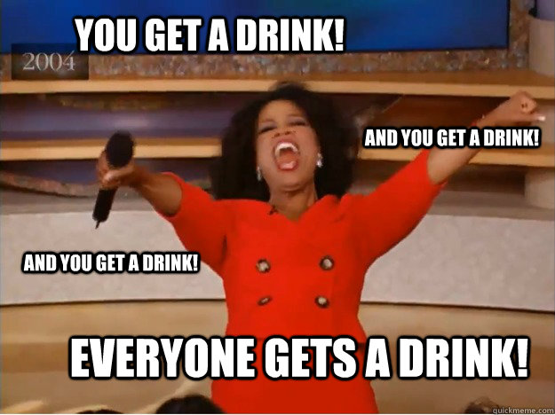 You get a drink! everyone gets a drink! and you get a drink! and you get a drink! - You get a drink! everyone gets a drink! and you get a drink! and you get a drink!  oprah you get a car