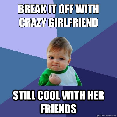 Break it off with crazy girlfriend Still cool with her friends - Break it off with crazy girlfriend Still cool with her friends  Success Kid
