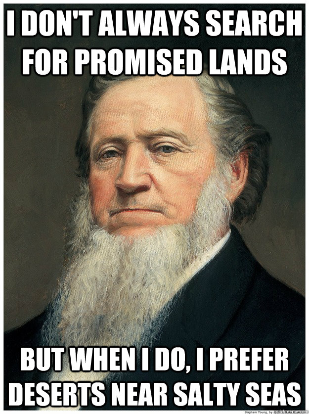 I don't always search for promised lands But when I do, I prefer deserts near salty seas - I don't always search for promised lands But when I do, I prefer deserts near salty seas  Im a Mormon