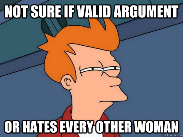 NOT SURE IF VALID ARGUMENT OR HATES EVERY OTHER WOMAN - NOT SURE IF VALID ARGUMENT OR HATES EVERY OTHER WOMAN  Futurama Fry