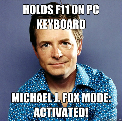 Holds F11 on pc keyboard michael j. fox mode: activated!  Awesome Michael J Fox