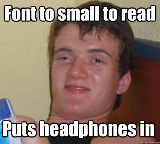 Font to small to read Puts headphones in - Font to small to read Puts headphones in  10 Guy