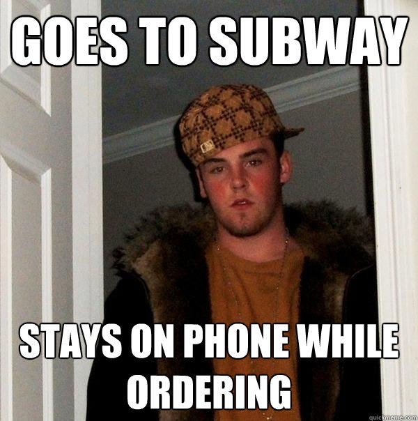 Goes to subway stays on phone while ordering - Goes to subway stays on phone while ordering  Scumbag Steve