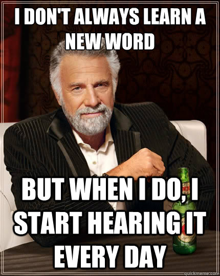 I don't always learn a new word But when i do, i start hearing it every day - I don't always learn a new word But when i do, i start hearing it every day  The Most Interesting Man In The World