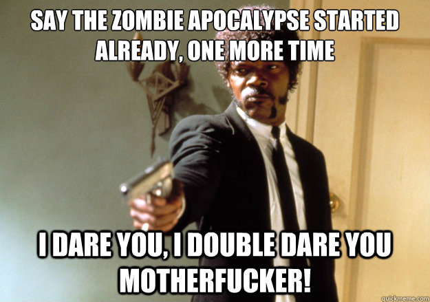 say the zombie apocalypse started already, one more time i dare you, i double dare you motherfucker! - say the zombie apocalypse started already, one more time i dare you, i double dare you motherfucker!  Samuel L Jackson