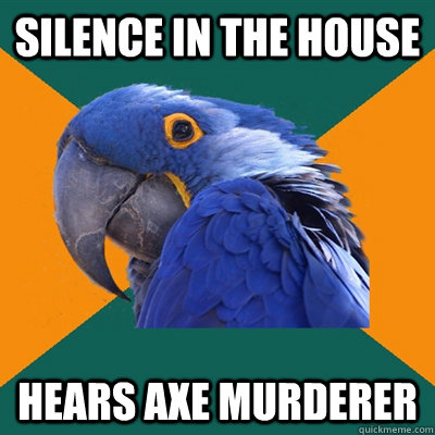 Silence in the house hears axe murderer - Silence in the house hears axe murderer  Paranoid Parrot