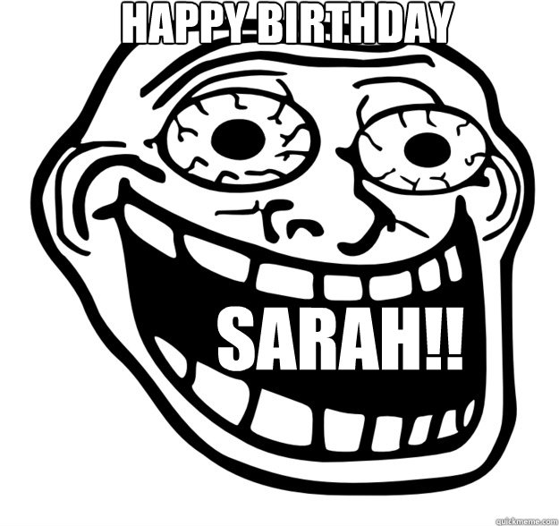 Happy bIRTHDAY SARAH!! - Excited Troll Face - quickmeme
