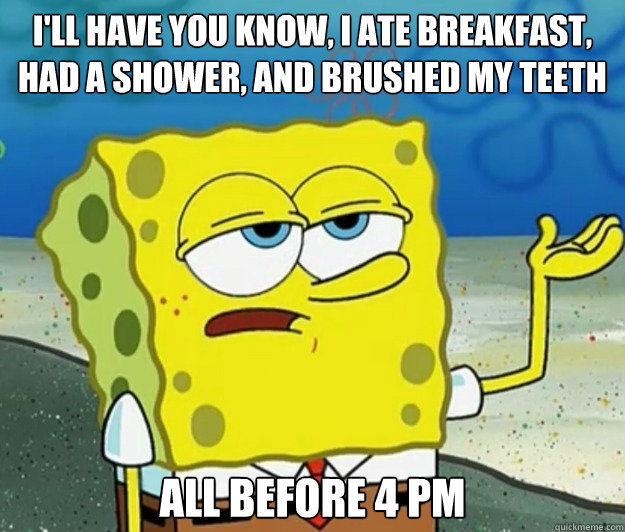 I'll have you know, I ate breakfast, had a shower, AND brushed my teeth All before 4 pm - I'll have you know, I ate breakfast, had a shower, AND brushed my teeth All before 4 pm  Tough Spongebob