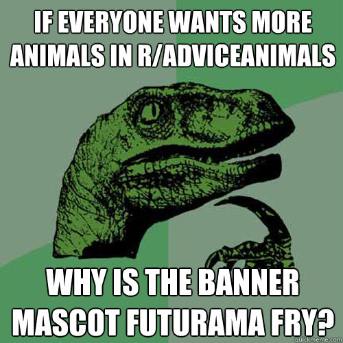 If everyone wants more animals in r/AdviceAnimals Why is the banner mascot Futurama Fry? - If everyone wants more animals in r/AdviceAnimals Why is the banner mascot Futurama Fry?  Philosoraptor