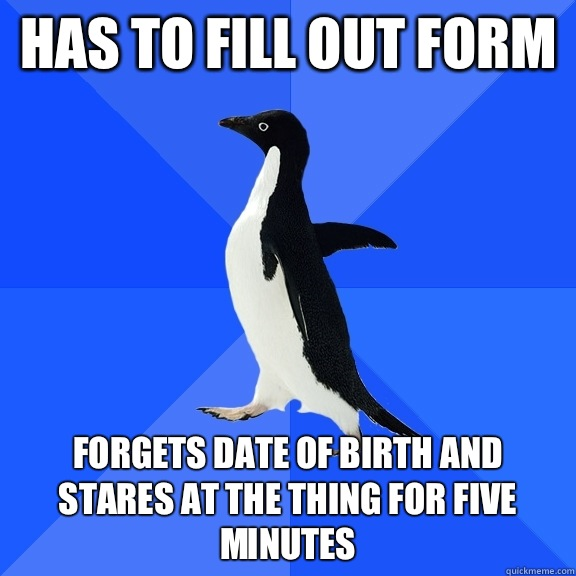 Has to fill out form Forgets date of birth and stares at the thing for five minutes - Has to fill out form Forgets date of birth and stares at the thing for five minutes  Socially Awkward Penguin