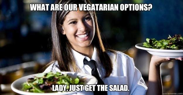 What are our vegatarian options? Lady, just get the salad.