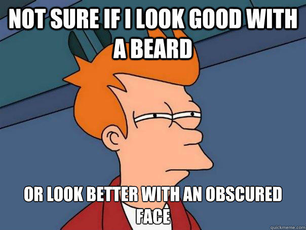 Not sure if I look good with a beard  Or look better with an obscured face  - Not sure if I look good with a beard  Or look better with an obscured face   Futurama Fry