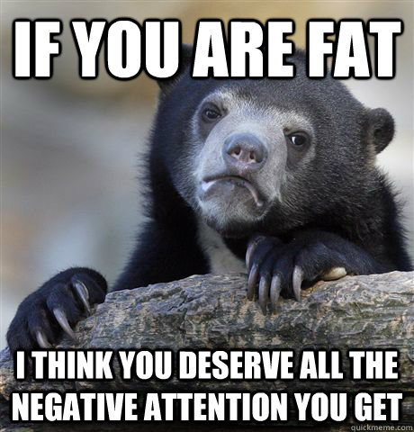If you are fat I think you deserve all the negative attention you get  - If you are fat I think you deserve all the negative attention you get   Confession Bear