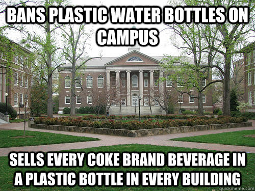 Bans plastic water bottles on campus Sells every Coke brand beverage in a plastic bottle in every building  - Bans plastic water bottles on campus Sells every Coke brand beverage in a plastic bottle in every building   Scumbag University