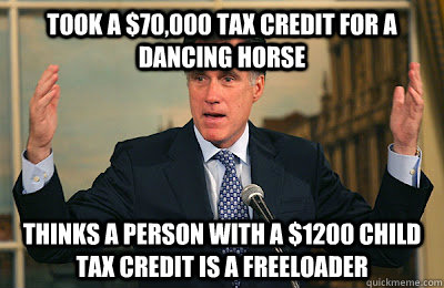 Took a $70,000 tax credit for a dancing horse Thinks a person with a $1200 child tax credit is a freeloader