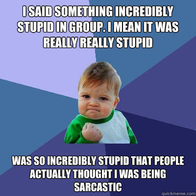 i said something incredibly stupid in group. I mean it was really really stupid Was so incredibly stupid that people actually thought i was being sarcastic - i said something incredibly stupid in group. I mean it was really really stupid Was so incredibly stupid that people actually thought i was being sarcastic  Success Kid