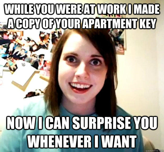 While you were at work I made a copy of your apartment key Now I can surprise you whenever i want - While you were at work I made a copy of your apartment key Now I can surprise you whenever i want  Overly Attached Girlfriend