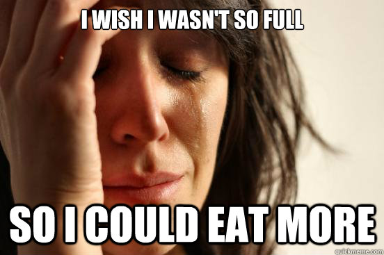 I wish I wasn't so full so i could eat more - I wish I wasn't so full so i could eat more  First World Problems