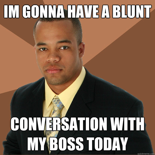 Im gonna have a blunt conversation with my boss today - Im gonna have a blunt conversation with my boss today  Successful Black Man