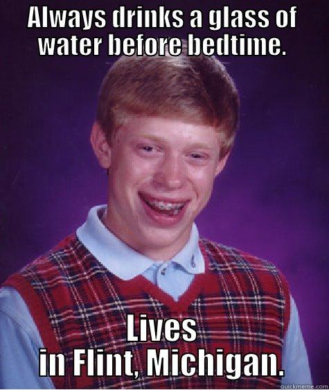 ALWAYS DRINKS A GLASS OF WATER BEFORE BEDTIME. LIVES IN FLINT, MICHIGAN. Bad Luck Brian