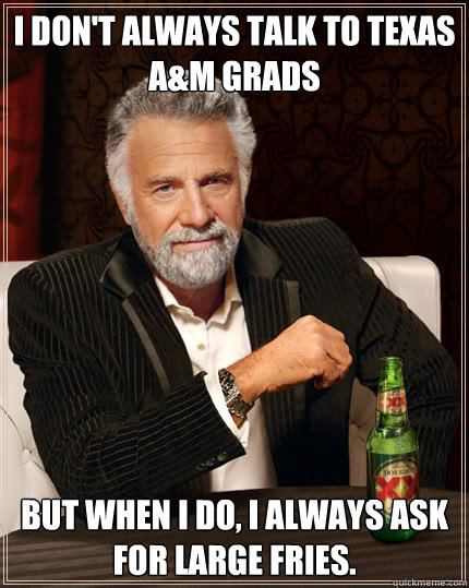 8225b58bcd1d57019333aff1807923b9a9df2c9586ab78c5d73e1c3818b2d3e9 i don't always talk to texas a&m grads but when i do, i always ask