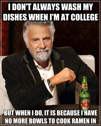 I don't always wash my dishes when I'm at college but when i do, it is because i have no more bowls to cook ramen in