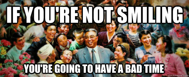 If you're not smiling You're going to have a bad time - If you're not smiling You're going to have a bad time  Come to North Korea