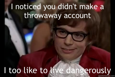 I noticed you didn't make a throwaway account I too like to live dangerously - I noticed you didn't make a throwaway account I too like to live dangerously  Dangerously - Austin Powers