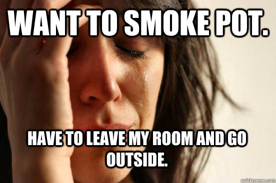 Want to smoke pot. have to leave my room and go outside.