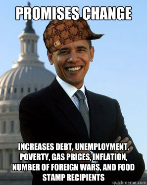 Promises change increases debt, unemployment, poverty, gas prices, inflation, number of foreign wars, and food stamp recipients - Promises change increases debt, unemployment, poverty, gas prices, inflation, number of foreign wars, and food stamp recipients  Scumbag Obama