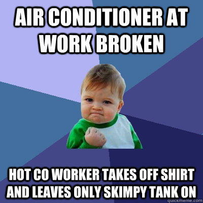 Air conditioner at work broken Hot co worker takes off shirt and leaves only skimpy tank on  Success Kid