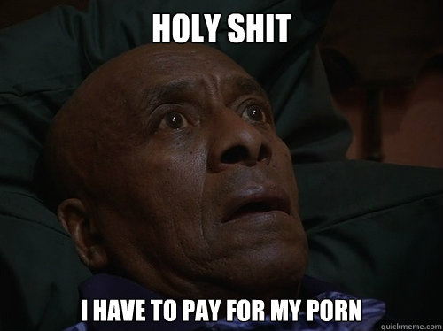 Holy Shit I have to pay for my porn