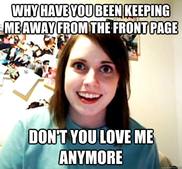 Why have you been keeping me away from the front page Don't you love me anymore - Why have you been keeping me away from the front page Don't you love me anymore  Overly Attached Girlfriend