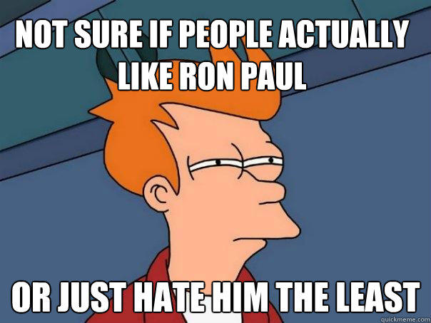 not sure if people actually like ron paul or just hate him the least - not sure if people actually like ron paul or just hate him the least  Futurama Fry