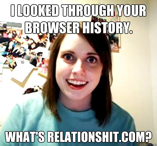 I LOOKED THROUGH YOUR BROWSER HISTORY. WHAT'S RELATIONSHIT.COM? - I LOOKED THROUGH YOUR BROWSER HISTORY. WHAT'S RELATIONSHIT.COM?  Overly Attached Girlfriend