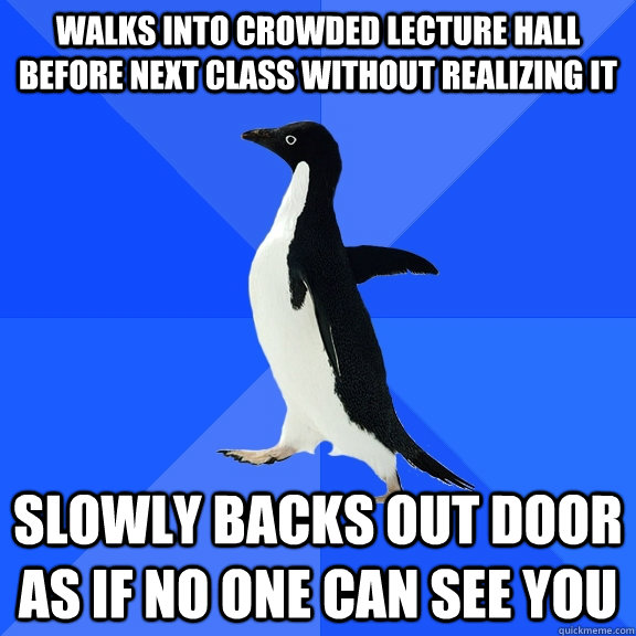 Walks into crowded lecture hall before next class without realizing it Slowly backs out door as if no one can see you - Walks into crowded lecture hall before next class without realizing it Slowly backs out door as if no one can see you  Socially Awkward Penguin