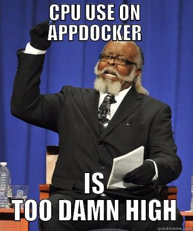 CPU USE ON APPDOCKER IS TOO DAMN HIGH The Rent Is Too Damn High