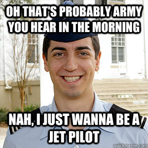 Oh that's probably army you hear in the morning nah, I just wanna be a jet pilot