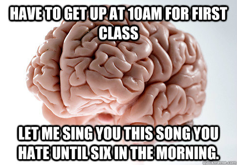 Have to get up at 10am for first class Let me sing you this song you hate until six in the morning. - Have to get up at 10am for first class Let me sing you this song you hate until six in the morning.  Scumbag Brain