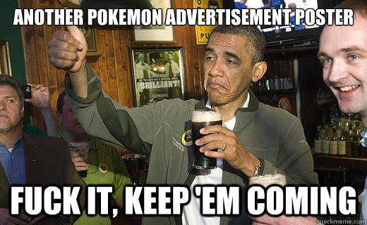 another pokemon advertisement poster fuck it, keep 'em coming - another pokemon advertisement poster fuck it, keep 'em coming  Drunk Obama