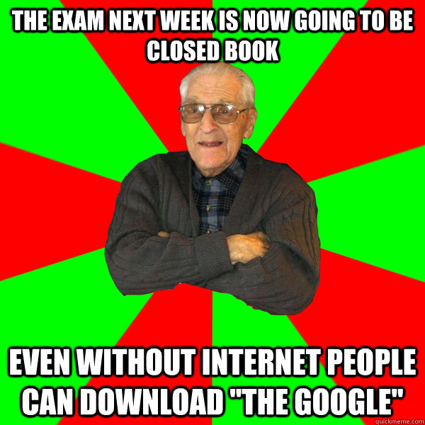 The exam next week is now going to be closed book Even without internet people can download