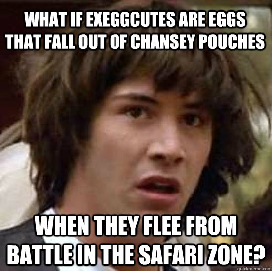what if exeggcutes are eggs that fall out of chansey pouches  when they flee from battle in the safari zone? - what if exeggcutes are eggs that fall out of chansey pouches  when they flee from battle in the safari zone?  conspiracy keanu