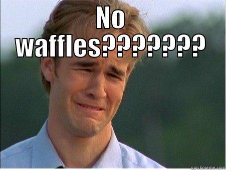 No waffles??????? - NO WAFFLES???????  1990s Problems
