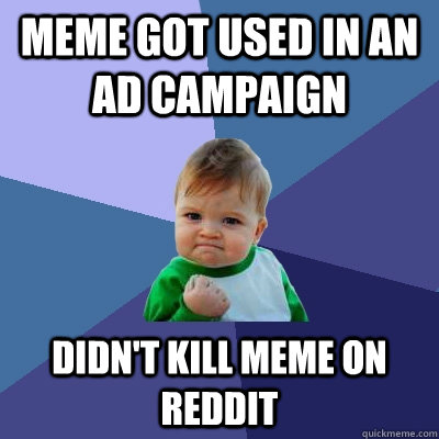 meme got used in an ad campaign didn't kill meme on reddit - meme got used in an ad campaign didn't kill meme on reddit  Success Kid