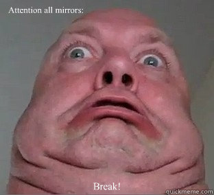 Attention all mirrors: Break!