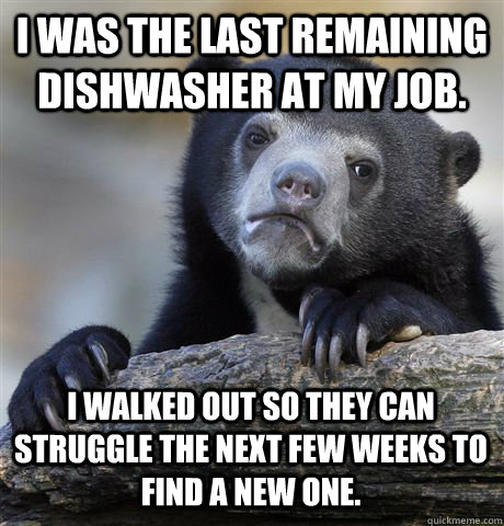 I was the last remaining dishwasher at my job. I walked out so they can struggle the next few weeks to find a new one. - I was the last remaining dishwasher at my job. I walked out so they can struggle the next few weeks to find a new one.  Confession Bear