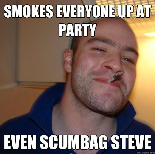 Smokes everyone up at party Even scumbag steve - Smokes everyone up at party Even scumbag steve  Good Guy Greg