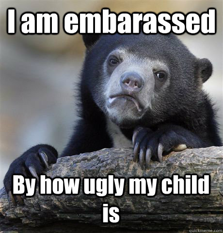 I am embarassed By how ugly my child is - I am embarassed By how ugly my child is  Confession